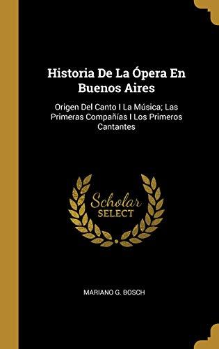 Historia de la Ópera En Buenos Aires Origen del Canto I La Música; Las Primeras Compañías I Los Primeros Cantantes  [Bosch, Mariano G] (Tapa Dura)