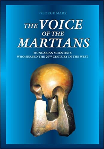 The Voice of the Martians: Hungarian Scientists who Shaped the 20th Century in the West