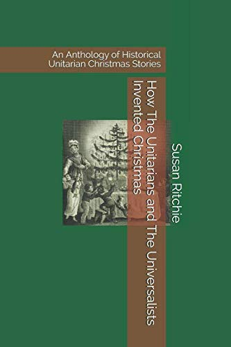 How The Unitarians and The Universalists Invented Christmas: An Anthology of Historical Unitarian Christmas Stories (Unitarian Christmas)