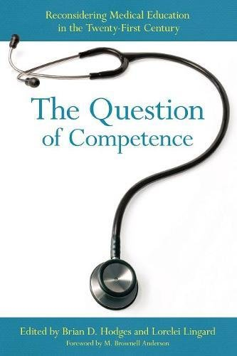 The Question of Competence: Reconsidering Medical Education in the Twenty-First Century (The Culture and Politics of Health Care Work)