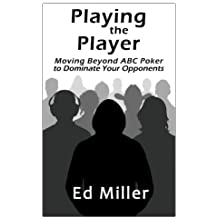 Playing The Player: Moving Beyond ABC Poker To Dominate Your Opponents by Ed Miller (2012-05-21)
