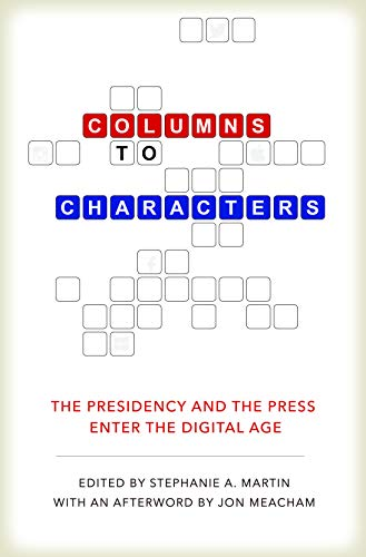Columns to Characters: The Presidency and the Press Enter the Digital Age (Kenneth E. Montague Presidential Rhetoric Series)