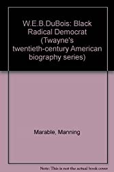 W.E.B. DuBois, Black Radical Democrat (Twayne's Twentieth-Century American Biography Series)