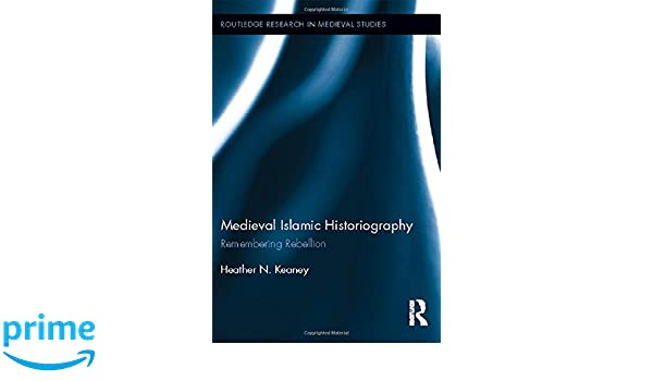 Medieval Islamic Historiography: Remembering Rebellion (Routledge Research in Medieval Studies)