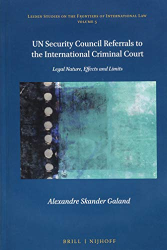 UN Security Council Referrals to the International Criminal Court (Leiden Studies on the Frontiers of International Law) Alexandre Skander Galand
