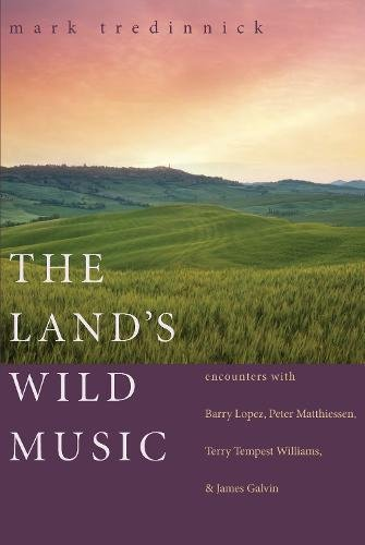 The Land's Wild Music  Encounters With Barry Lopez Peter Matthiessen Terry Tempest William And James Galvin