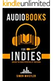 Audiobooks for Indies: The One-Stop Guide for Authors Looking to Make More Money Selling Audiobooks