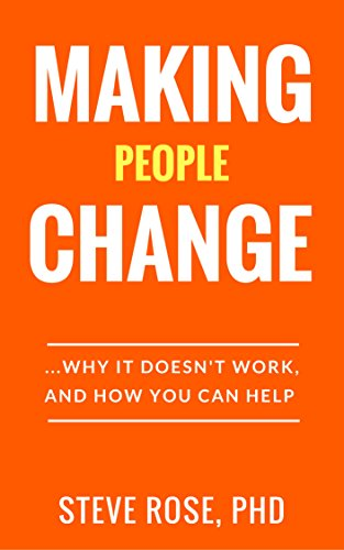 Making People Change: Why it Doesn't Work, and How You Can Help by [Rose, Steve]