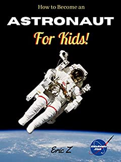 How to Become an Astronaut for Kids! (Leadership and Self-Esteem and Self-Respect Books For Kids Book 4)