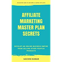 AFFILIATE MARKETING MASTER PLAN SECRETS: Develop An Online Business Empire From Selling Other Peoples Products