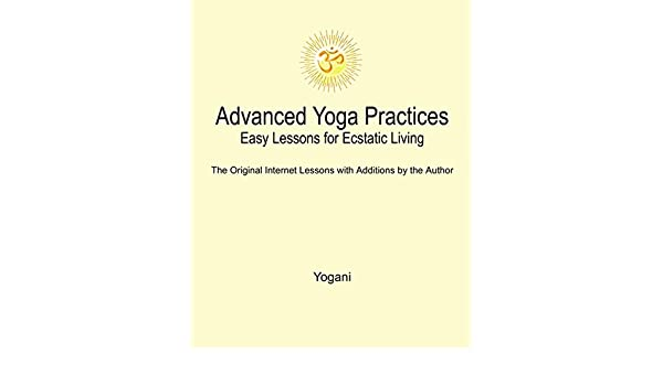 Advanced Yoga Practices - Easy Lessons for Ecstatic Living ...