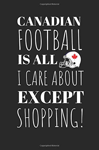 Canadian Football Is All I Care About Except My Shopping!: The Perfect Notebook For The Fan Of the Great Sport And The Great Pass Time Of Shopping. por Owthorne Notebooks