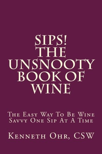 Sips - The Unsnooty Book of Wine: The Easy Way To Be Wine Savvy One Sip At A Time by Kenneth Ohr CSW