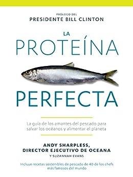 La Proteína Perfecta: La guía de los amantes del pescado para salvar los océanos y alimentar el planeta de [Sharpless, Andy]