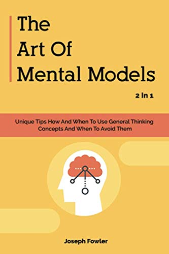The Art Of Mental Models 2 In 1: Unique Tips How And When To Use General Thinking Concepts And When To Avoid Them