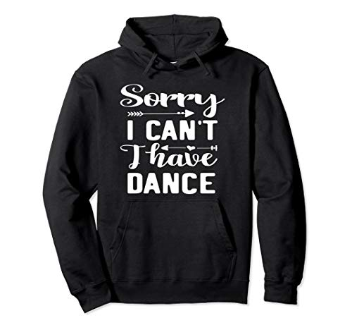 Sorry I Can't I Have Dance Hoodie Dancing lover Gift ()