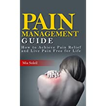 Pain Management: How to Achieve Pain Relief from Chronic Pain & Live Pain Free for Life (fatigue, fibromyalgia, chronic pain, nerve pain, pain medicine, back pain, neck pain)