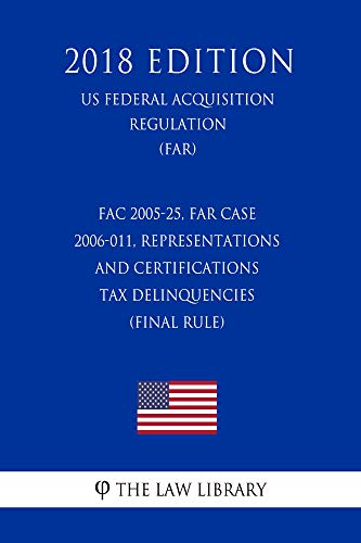 FAC 2005-25, FAR Case 2006-011, Representations and Certifications - Tax Delinquencies (Final Rule) (US Federal Acquisition Regulation) (FAR) (2018 Edition) (English Edition)