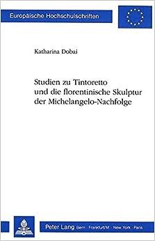 Book Studien Zu Tintoretto Und Die Florentinische Skulptur Der Michelangelo-Nachfolge (Europaeische Hochschulschriften / European University Studie)