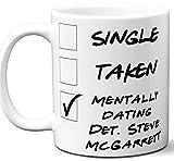 Funny Det. Steve McGarrett Mug. Single, Taken, Mentally Dating Coffee, Tea Cup. Best Gift Idea for Hawaii Five-O TV Series Fan, Lover. Women, Men Boys, Girls. Birthday, Christmas. 11 oz.