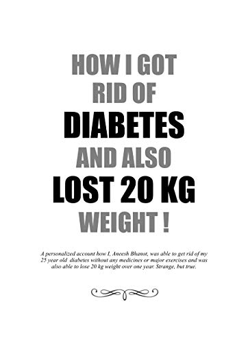 How I got rid of Diabetes and also lost 20 kg weight !: A personalized account how I, Aneesh Bhanot, was able to get rid of my 25 year old diabetes without any medicines or major exercises.