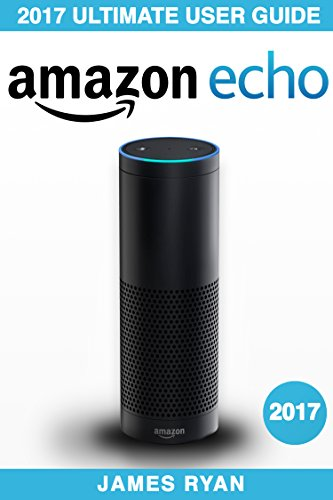 Amazon Echo: The Ultimate User Guide & Manual To Alexa (2017 Edition) (FREE PDF Bonus Inside)