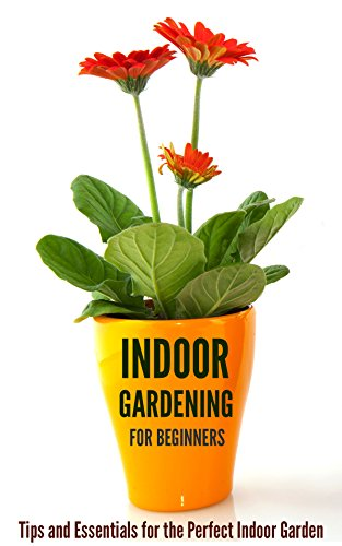 Indoor Gardening for Beginners: Tips and Essentials for the Perfect Indoor Garden by [Kahler, Jessica]