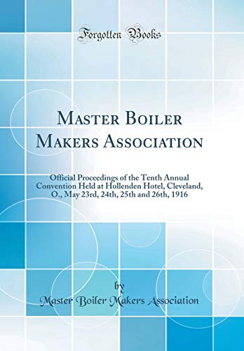 Master Boiler Makers Association: Official Proceedings of the Tenth Annual Convention Held at Hollenden Hotel, Cleveland, O., May 23rd, 24th, 25th and 26th, 1916 (Classic Reprint)