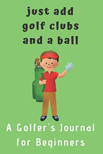 Just add Golf Clubs and a Ball.: A Golfers Journal for Beginners (for boys) ()