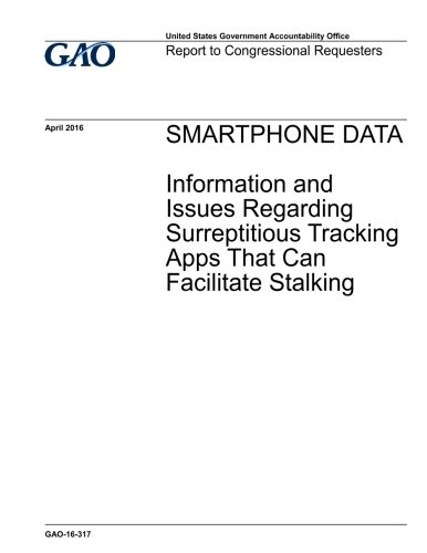 Smartphone data, information and issues regarding surreptitious tracking apps that can facilitate stalking : report to congressional requesters.