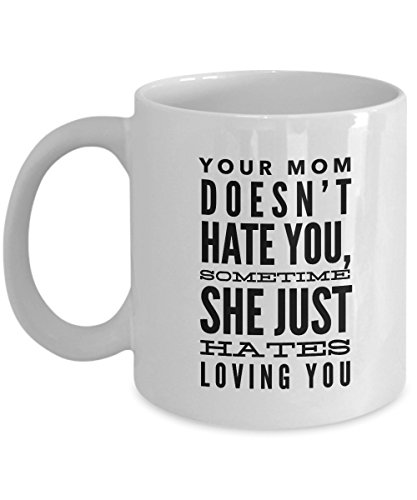 Your Mom Doesn'T Hate You, Sometime She Just Hates Loving You, 11Oz Coffee Mug Unique Gift Idea for Him, Her, Mom, Dad - Perfect Birthday Gifts for Me