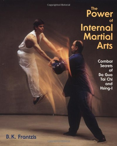 The Power of Internal Martial Arts: Combat Secrets of Ba Gua, Tai Chi, and Hsing-I