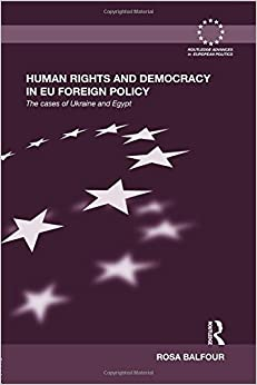 Book Human Rights and Democracy in EU Foreign Policy: The Cases of Ukraine and Egypt (Routledge Advances in European Politics) Reprint edition by Balfour, Rosa (2014)