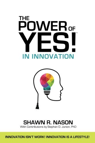 The Power of YES! in Innovation: Innovation Isn't Work! Innovation is a Lifestyle! (Volume 1)
