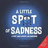 A Little SPOT of Sadness: A Story About Empathy And Compassion