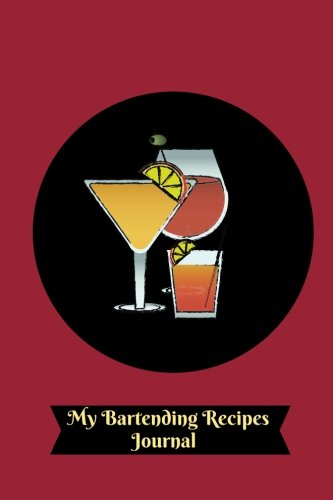 My Bartending Recipes Journal: Essential Cocktail Recipe Book and More, Mixology Journal Notebook To Organize And Reference Your Unique Hand Crafted ... Men & Women (Bar Collection) (Volume 41)