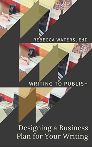 Book: Designing a Business Plan for Your Writing (Writing to Publish Book 1) by Rebecca Waters