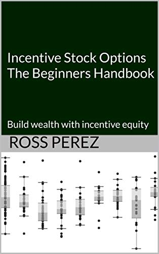 Incentive Stock Options The Beginners Handbook: Build wealth with incentive equity ()