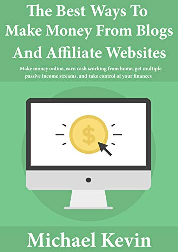 The Best Ways to Make Money from Blogs and Affiliate Websites: Make Money Online, Earn Cash Working from Home, Get Multiple Passive Income Streams, and Take Control of Your Finances