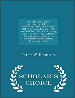 Book The Life and Curious Adventures of Peter Williamson, Who Was Carried Off from Aberdeen, in 1744, and Sold for a Slave: Containing the History of the ... Settlements, and C - Scholar's Choice Edition