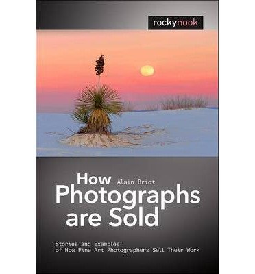 [(How Photographs are Sold: Stories and Examples of How Fine Art Photographers Sell Their Work )] [Author: Alain Briot] [Mar-2014]