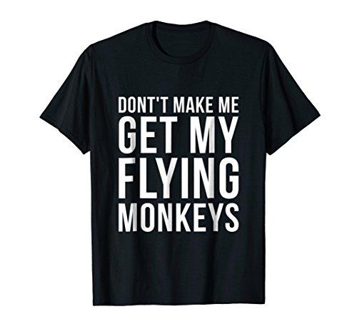 - Don't Make Me Get My Flying Monkeys Funny T-Shirt