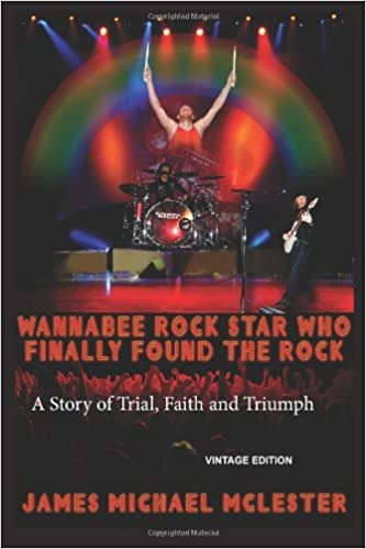 Wannabee Rock Star Who Finally Found the Rock: A Story of Trial, Faith and Triumph