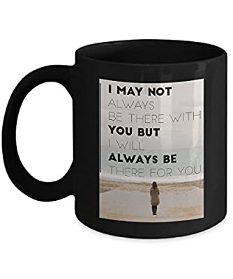 I May Not Always Be There With You but I Will Always Be There For You Romantic Cute Funny Coffee Mug Tea Cup Cool lovely Gift for Married Couples Husband Wife who are in love & family