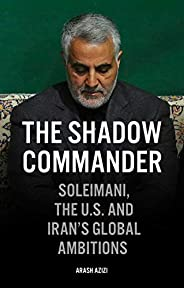 The Shadow Commander: Soleimani, the US, and Iran's Global Ambit