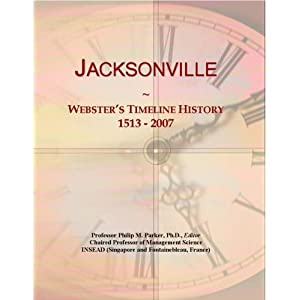 Jacksonville: Webster's Timeline History, 1513 - 2007 Icon Group International