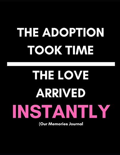 The Adoption Took Time. The Love Arrived Instantly (Our Memories Journal): Adoption Journey Journal For New Adoptive Parents (Keepsake Memento Gift| Any Age Child| With Prompts)