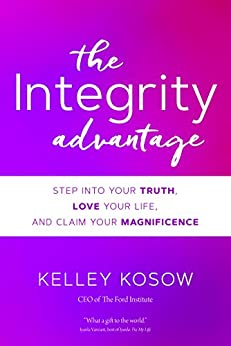 The Integrity Advantage: Step into Your Truth, Love Your Life, and Claim Your Magnificence by [Kosow, Kelley]