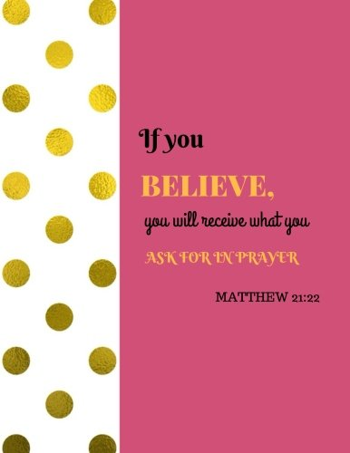 Matthew 21:22 - If You Believe, You Will Receive What You Ask For In Prayer: Quote journal Notebook Composition Book Inspirational Quotes Lined Notebook (8.5
