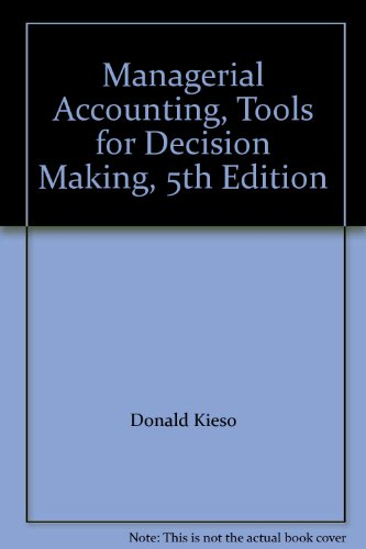 Managerial Accounting, Tools for Decision Making, 5th Edition (Managerial Accounting 5th Edition Weygandt Kimmel Kieso)